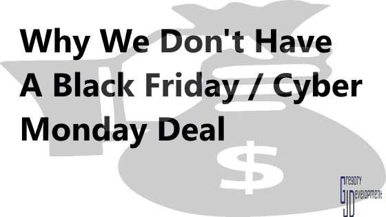 Why We Don't Have A Black Friday / Cyber Monday Deal