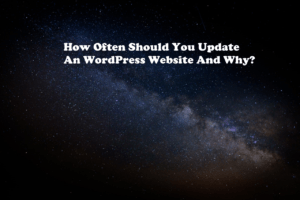How Often Should You Update An WordPress Website And Why?